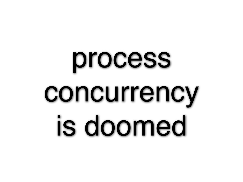 process concurrency is doomed