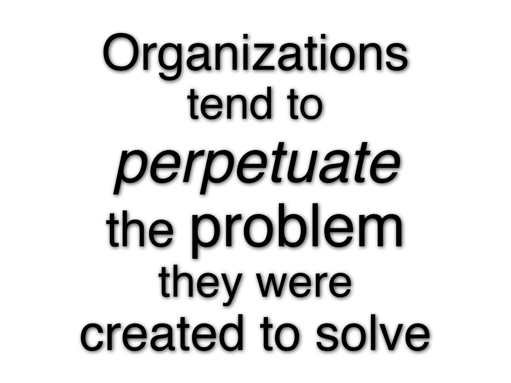 Organizations tend to perpetuate the problem th...