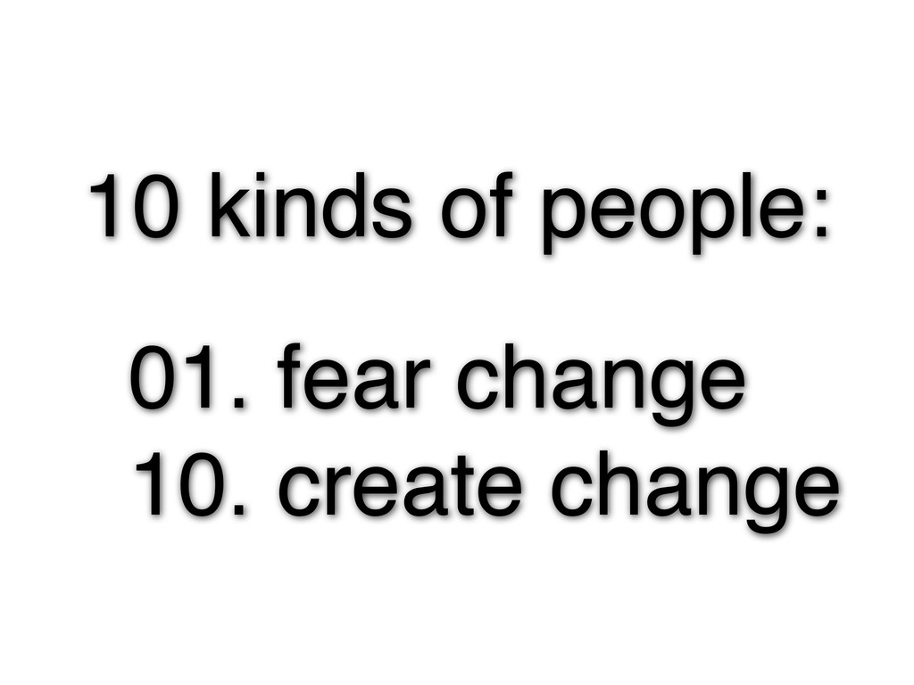 10 kinds of people: 01. fear change 10. create ...