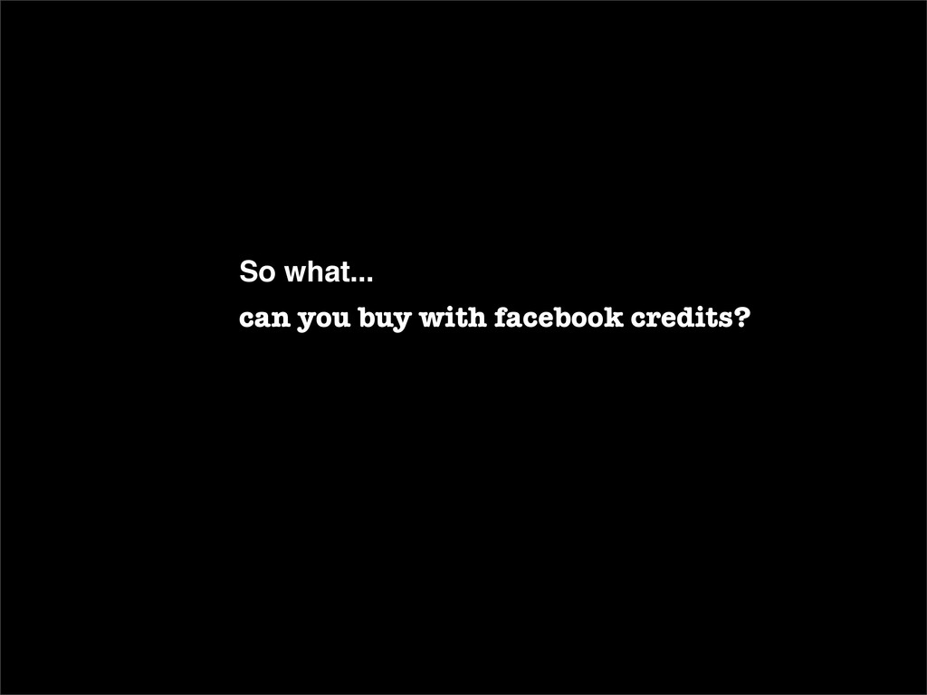 So what... can you buy with facebook credits?