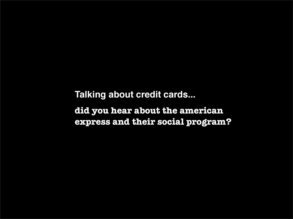 Talking about credit cards... did you hear abou...