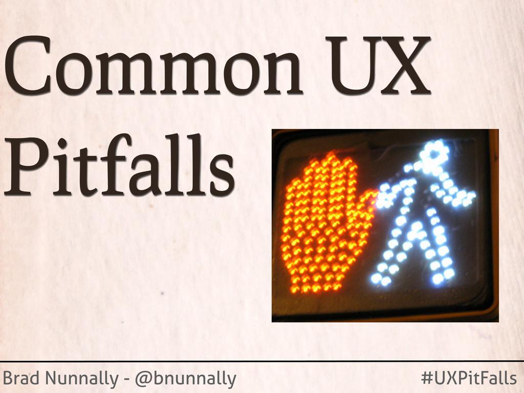 Brad Nunnally - @bnunnally #UXPitFalls Common U...