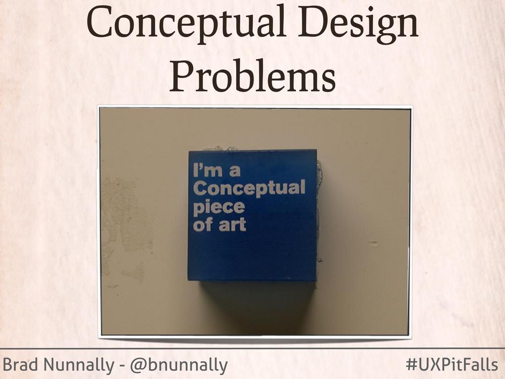 Brad Nunnally - @bnunnally #UXPitFalls Conceptu...