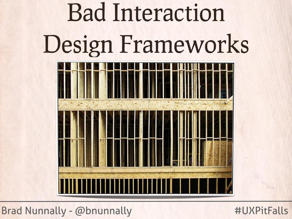 Brad Nunnally - @bnunnally #UXPitFalls Bad Inte...