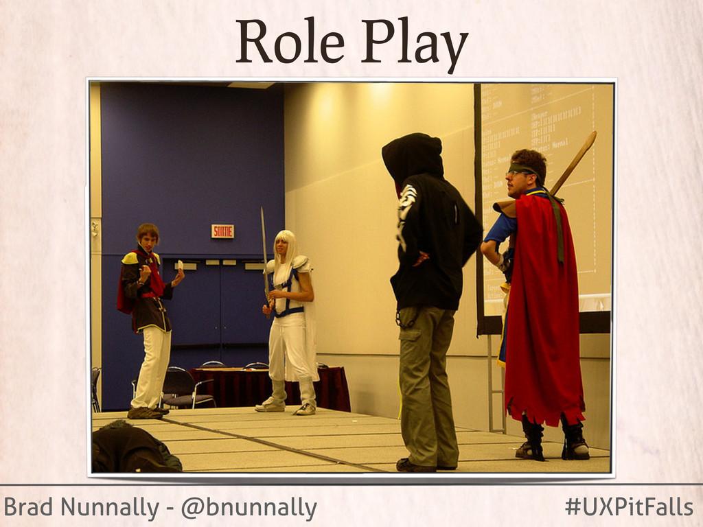 Brad Nunnally - @bnunnally #UXPitFalls Role Play