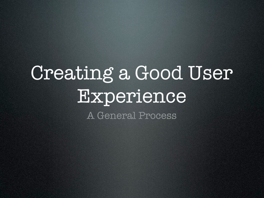 Creating a Good User Experience A General Proce...