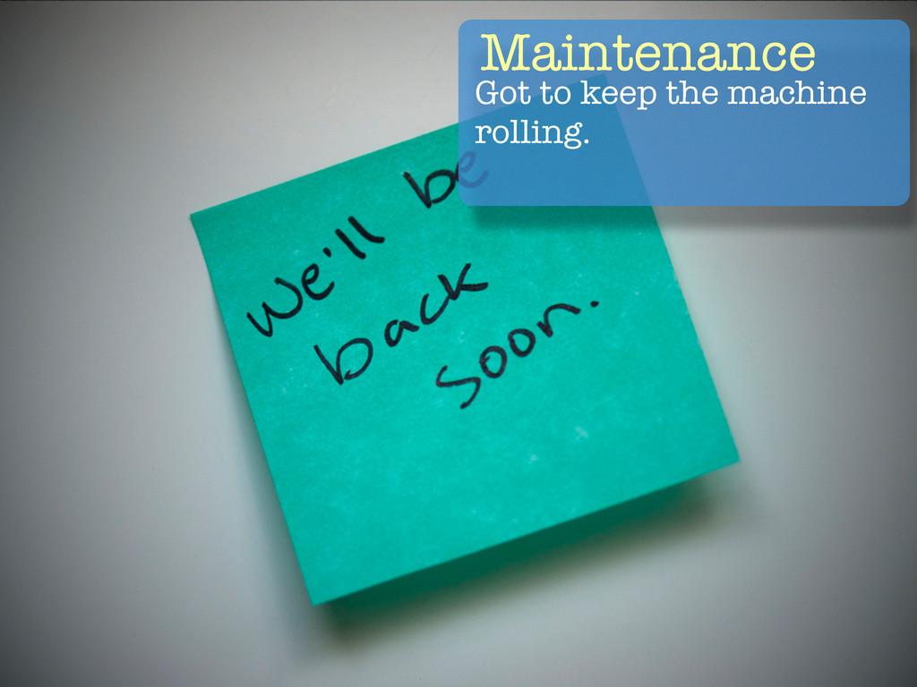 Maintenance Got to keep the machine rolling.