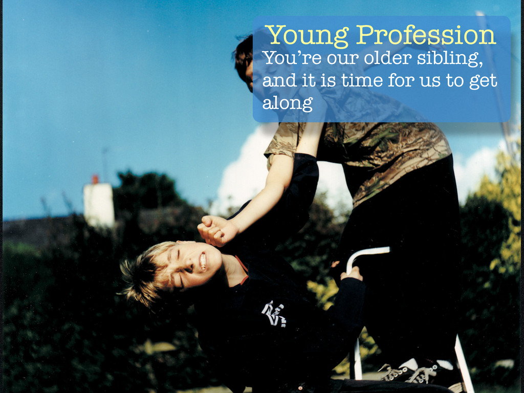 Young Profession You're our older sibling, and ...