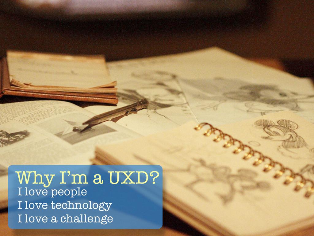 Why I'm a UXD? I love people I love technology ...