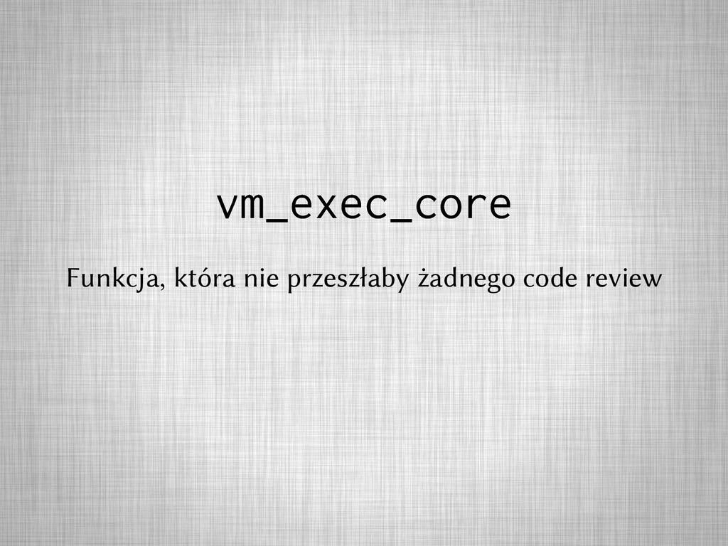 vm_exec_core Funkcja, która nie przeszłaby żadn...