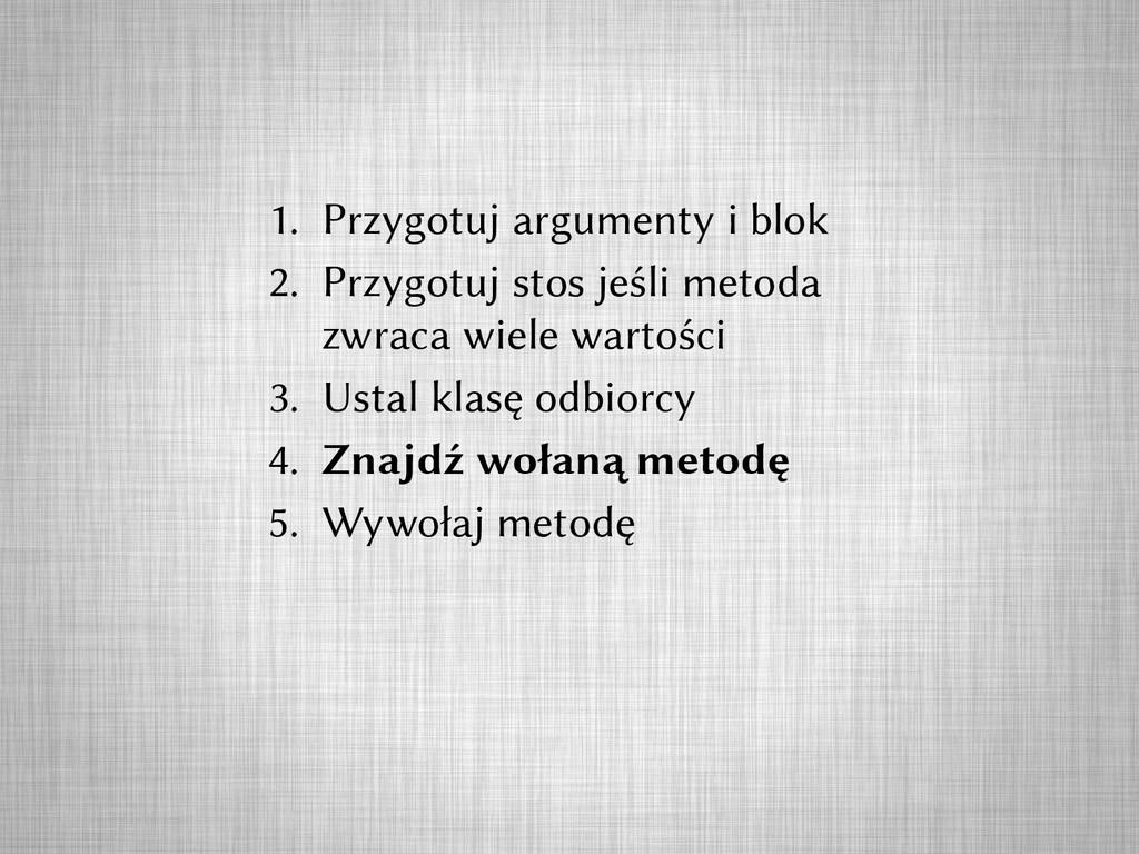 1. Przygotuj argumenty i blok 2. Przygotuj stos...