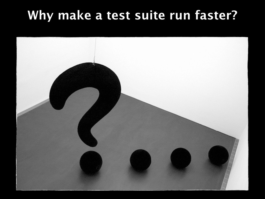 Why make a test suite run faster?