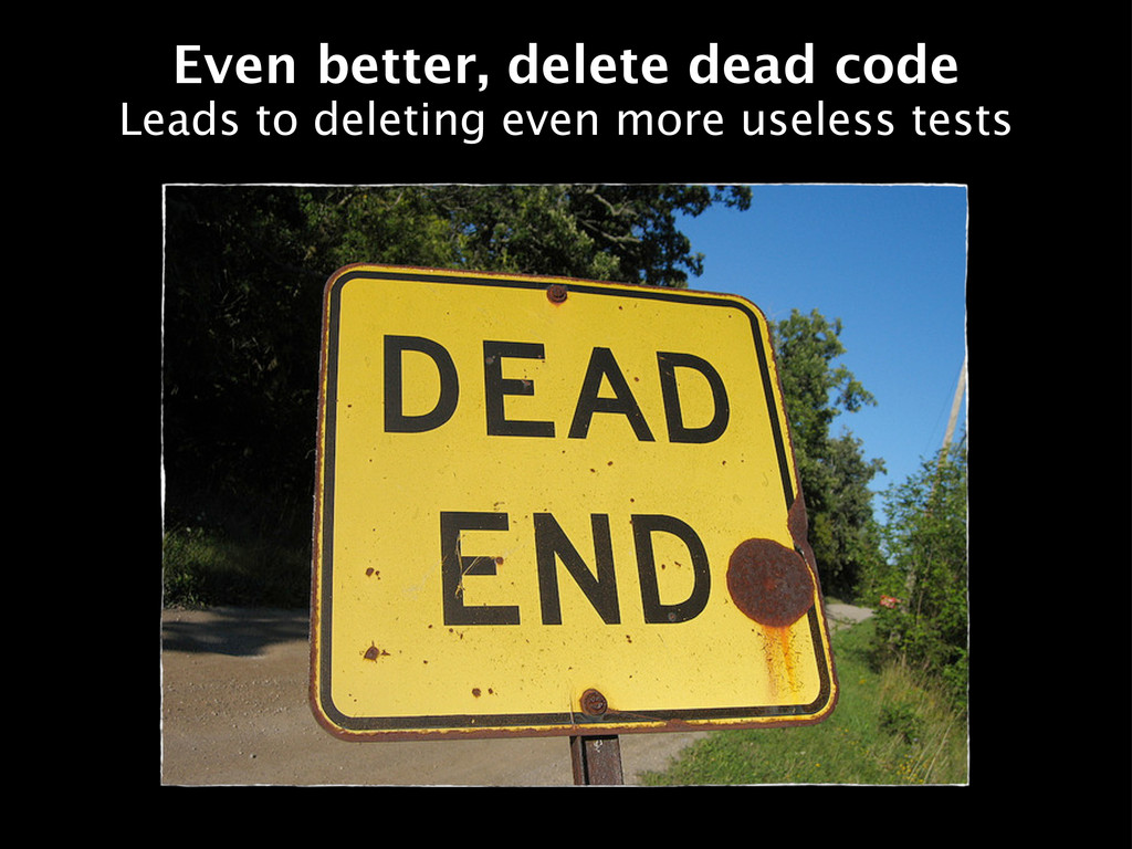 Even better, delete dead code Leads to deleting...