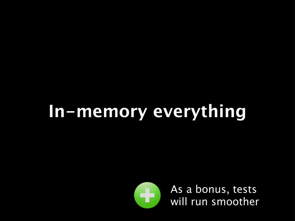 In-memory everything As a bonus, tests will run...
