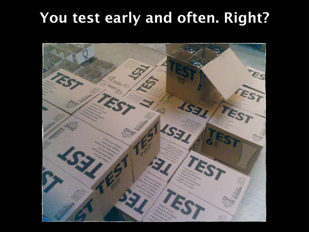 You test early and often. Right?