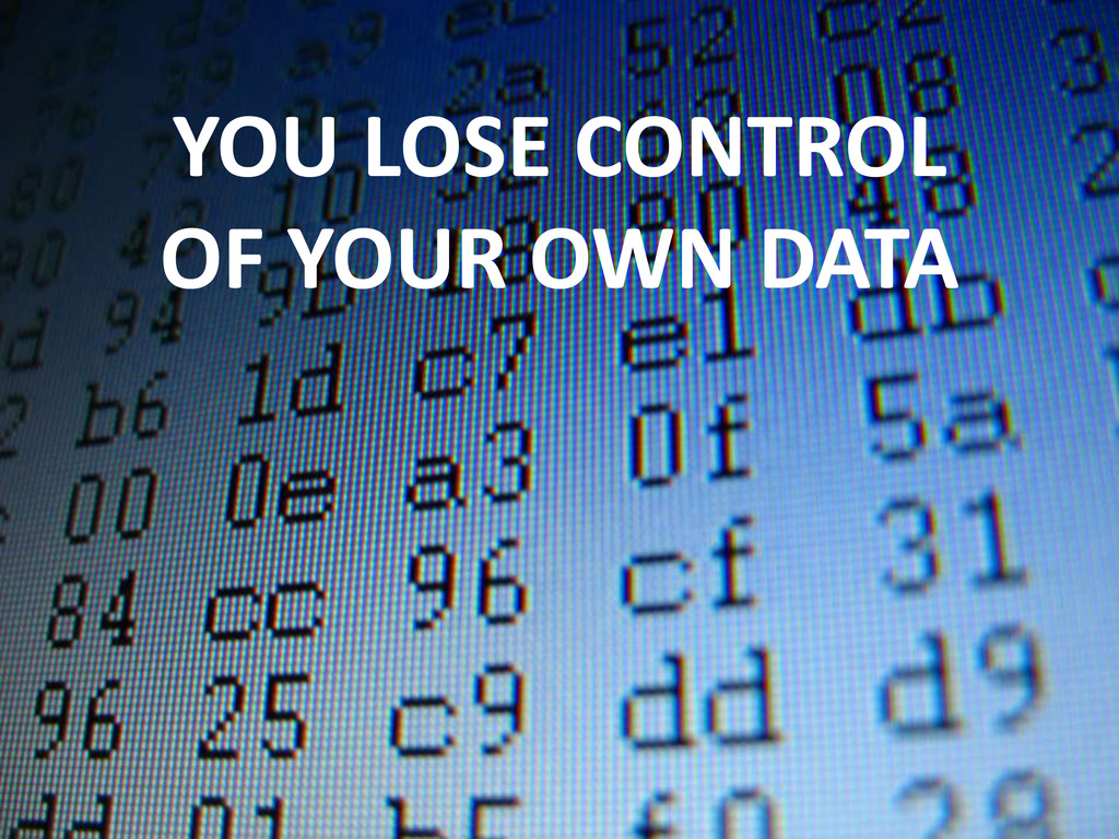 YOU LOSE CONTROL OF YOUR OWN DATA