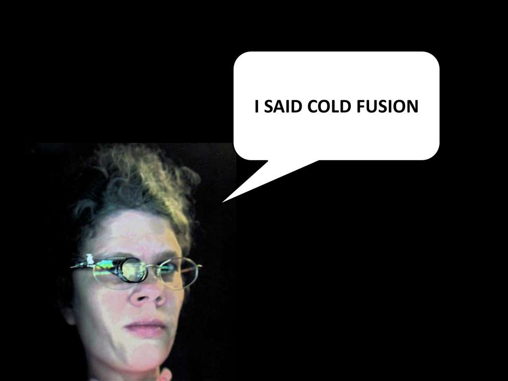 I SAID COLD FUSION