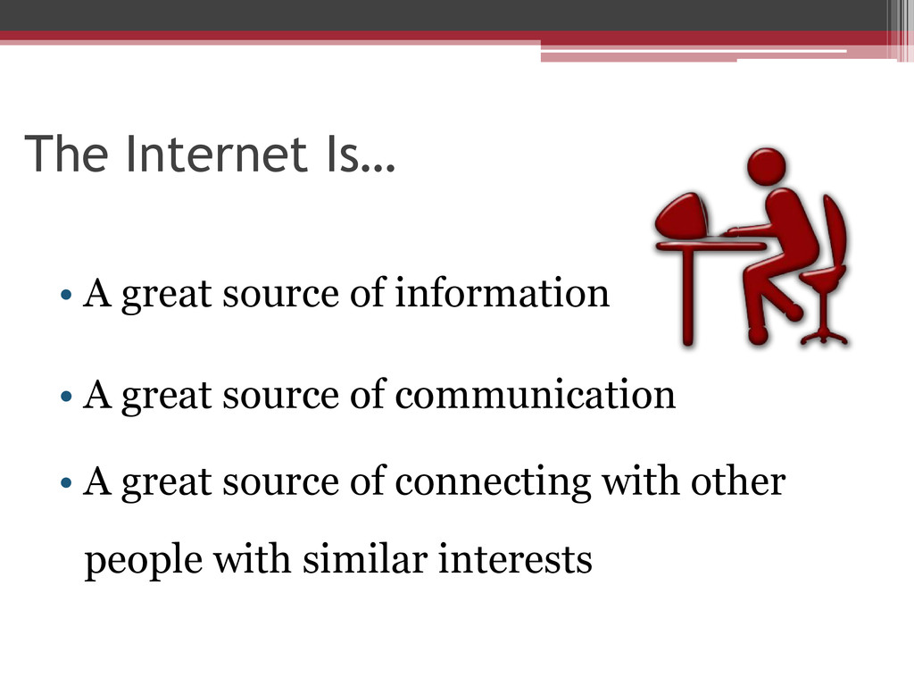 The Internet Is… • A great source of informatio...