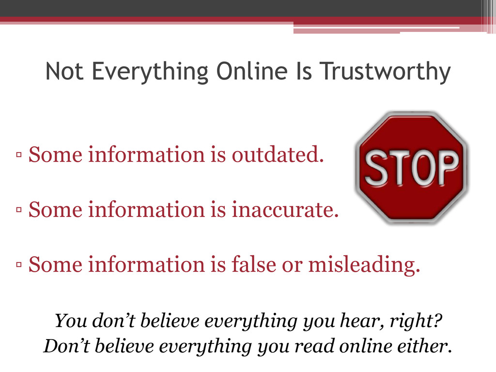 Not Everything Online Is Trustworthy ▫ Some inf...