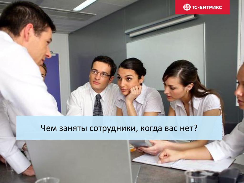 Чем заняты сотрудники, когда вас нет?