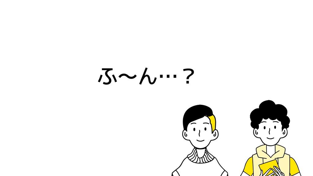 ふ〜ん…?