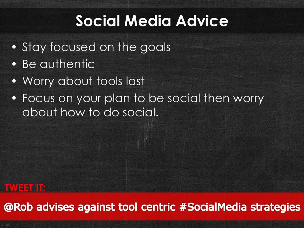Social Media Advice • Stay focused on the goals...