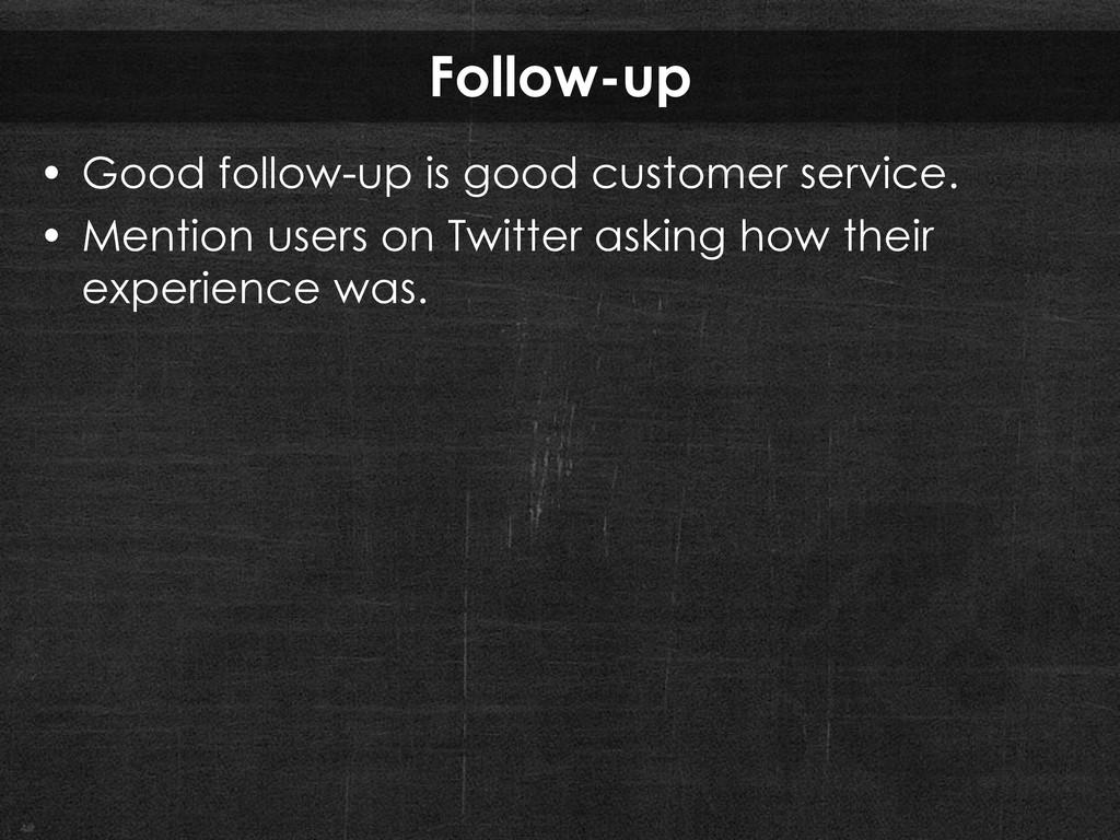 Follow-up • Good follow-up is good customer ser...