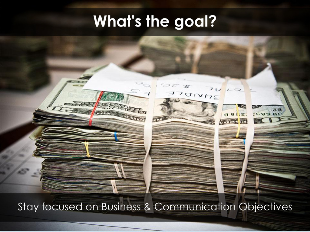 What's the goal? Stay focused on Business & Com...