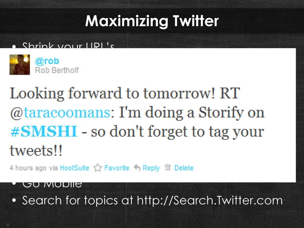Maximizing Twitter • Shrink your URL's • RT = R...