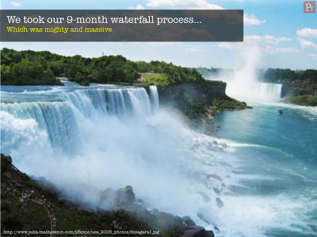 We took our 9-month waterfall process… Which w...