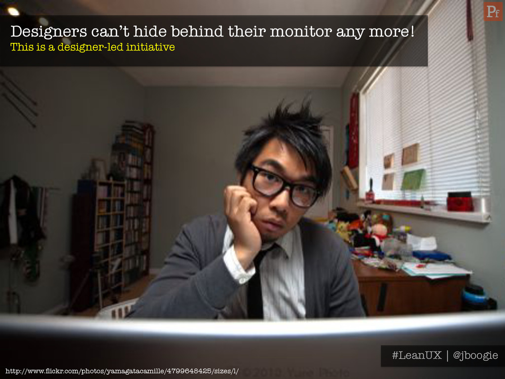 Designers can't hide behind their monitor any m...