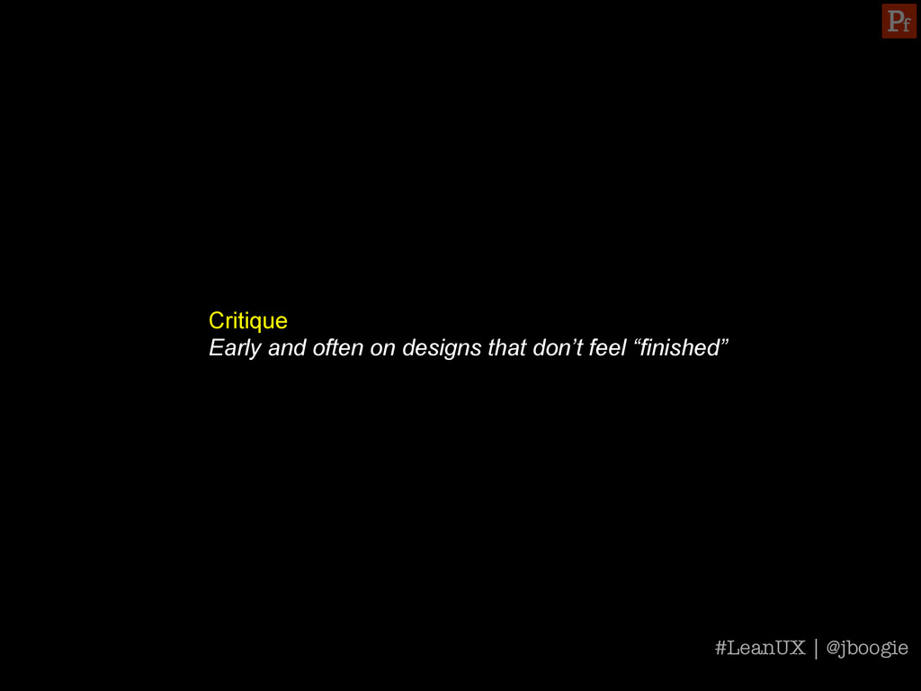Critique Early and often on designs that don't ...
