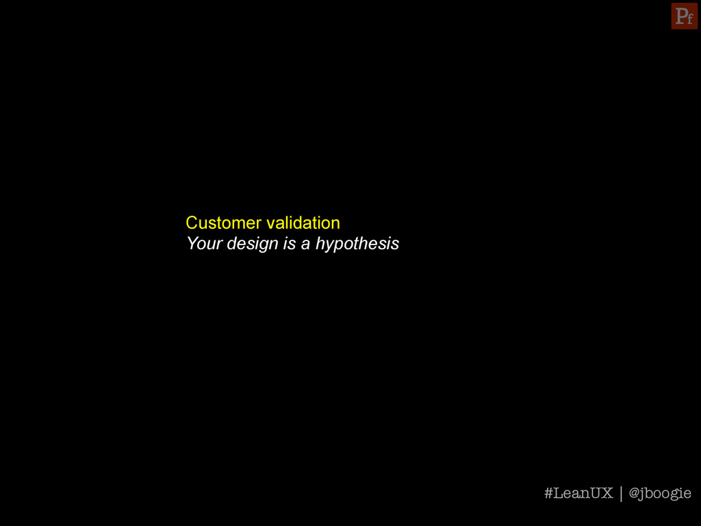 Customer validation Your design is a hypothesis...
