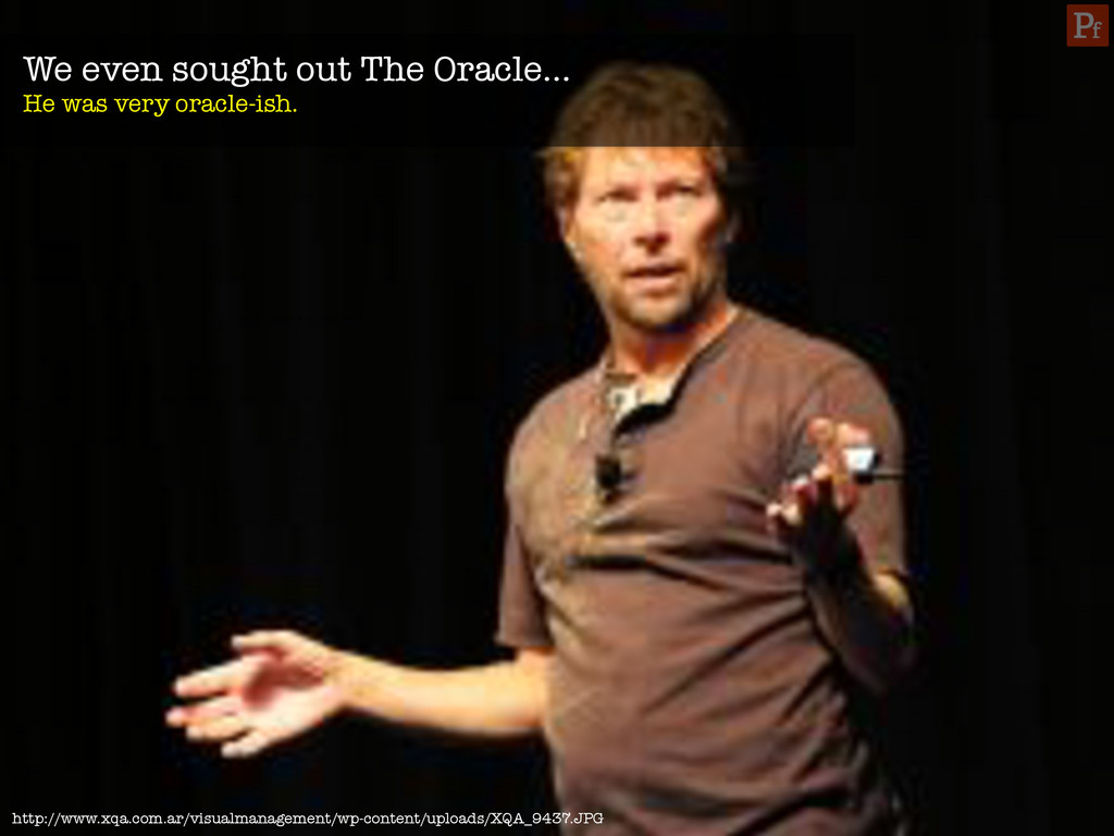 We even sought out The Oracle… He was very ora...