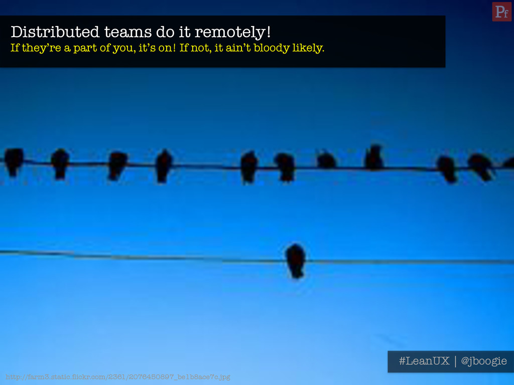 Distributed teams do it remotely! If they're a...
