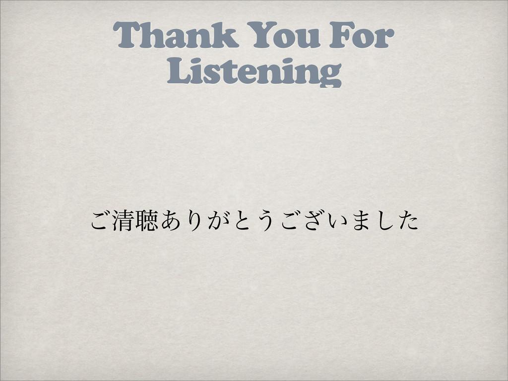Thank You For Listening ͝ਗ਼ௌ͋Γ͕ͱ͏͍͟͝·ͨ͠