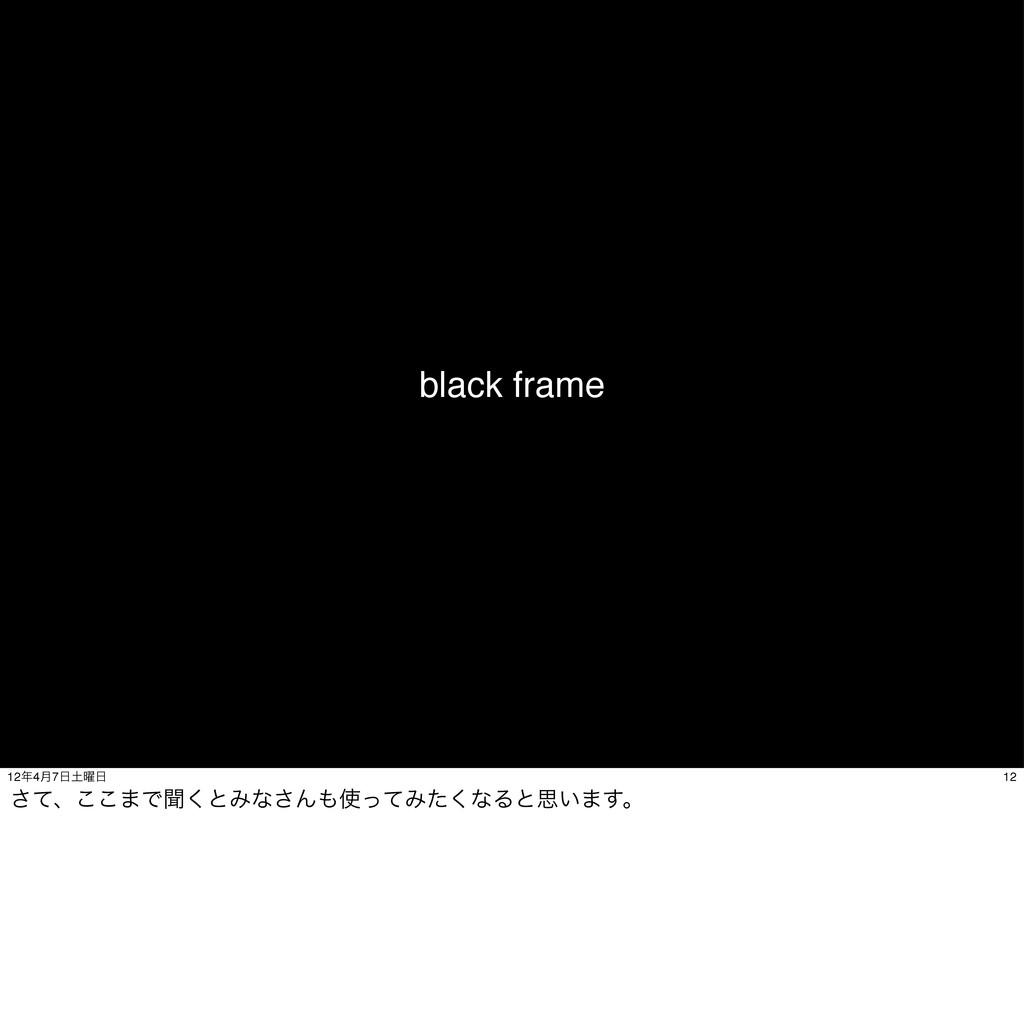 black frame 12 124݄7༵ ͯ͞ɺ͜͜·Ͱฉ͘ͱΈͳ͞ΜͬͯΈͨ͘...