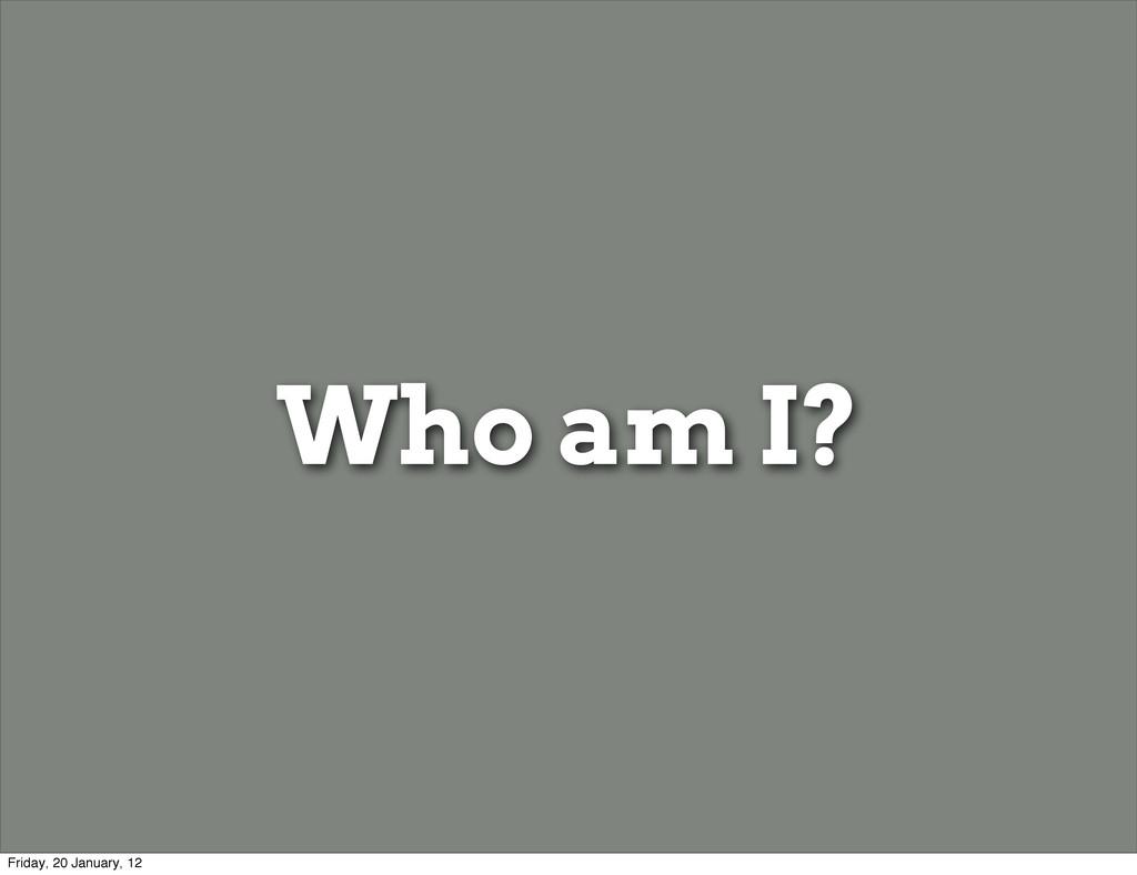Who am I? Friday, 20 January, 12