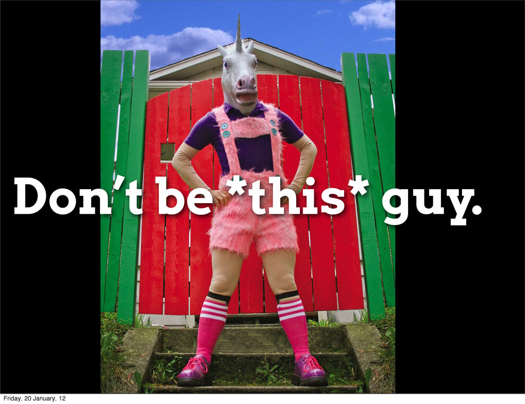 Don't be *this* guy. Friday, 20 January, 12