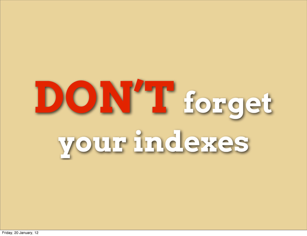 DON'T forget your indexes Friday, 20 January, 12