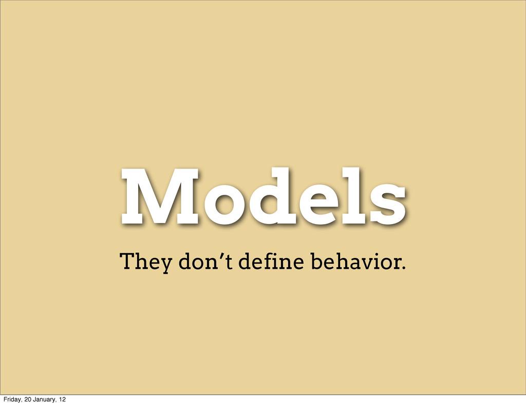Models They don't define behavior. Friday, 20 J...