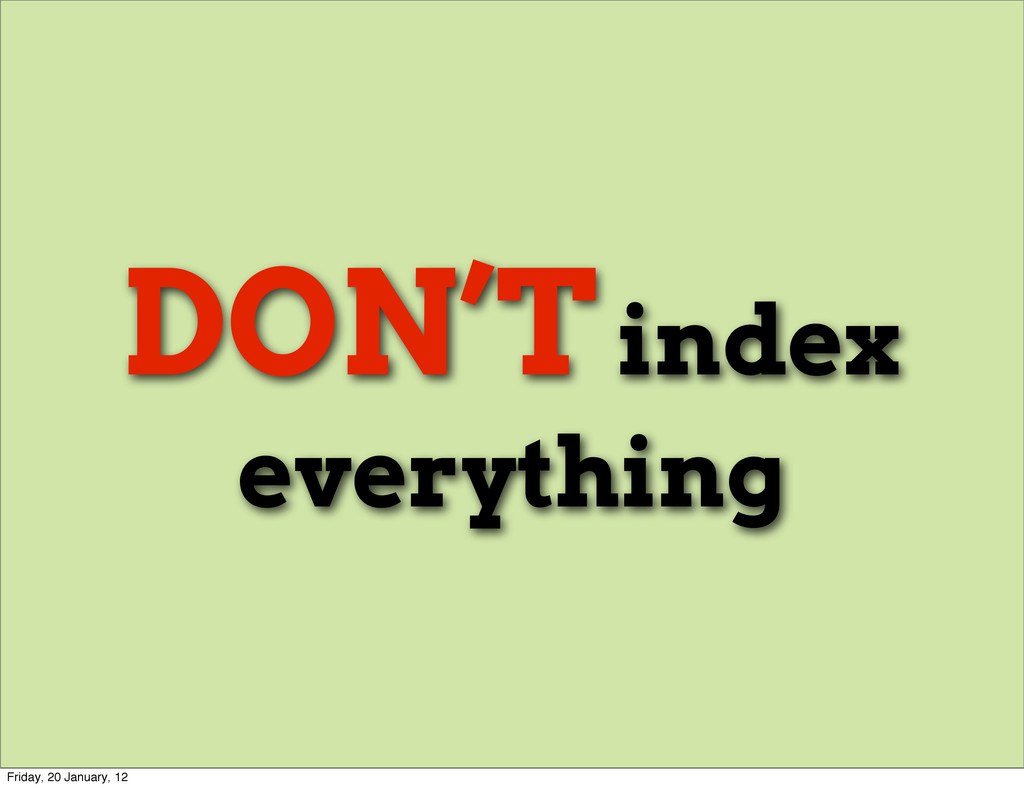DON'T index everything Friday, 20 January, 12