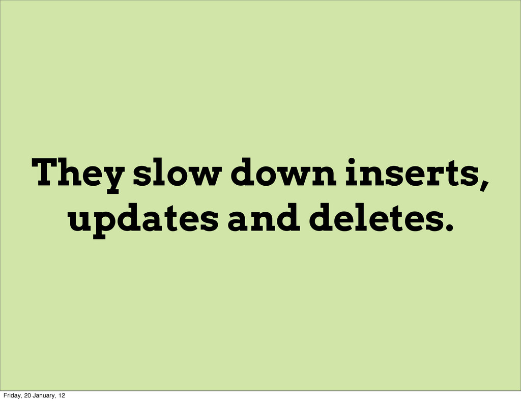 They slow down inserts, updates and deletes. Fr...