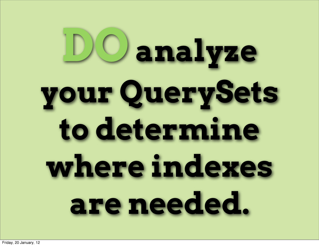 DO analyze your QuerySets to determine where in...