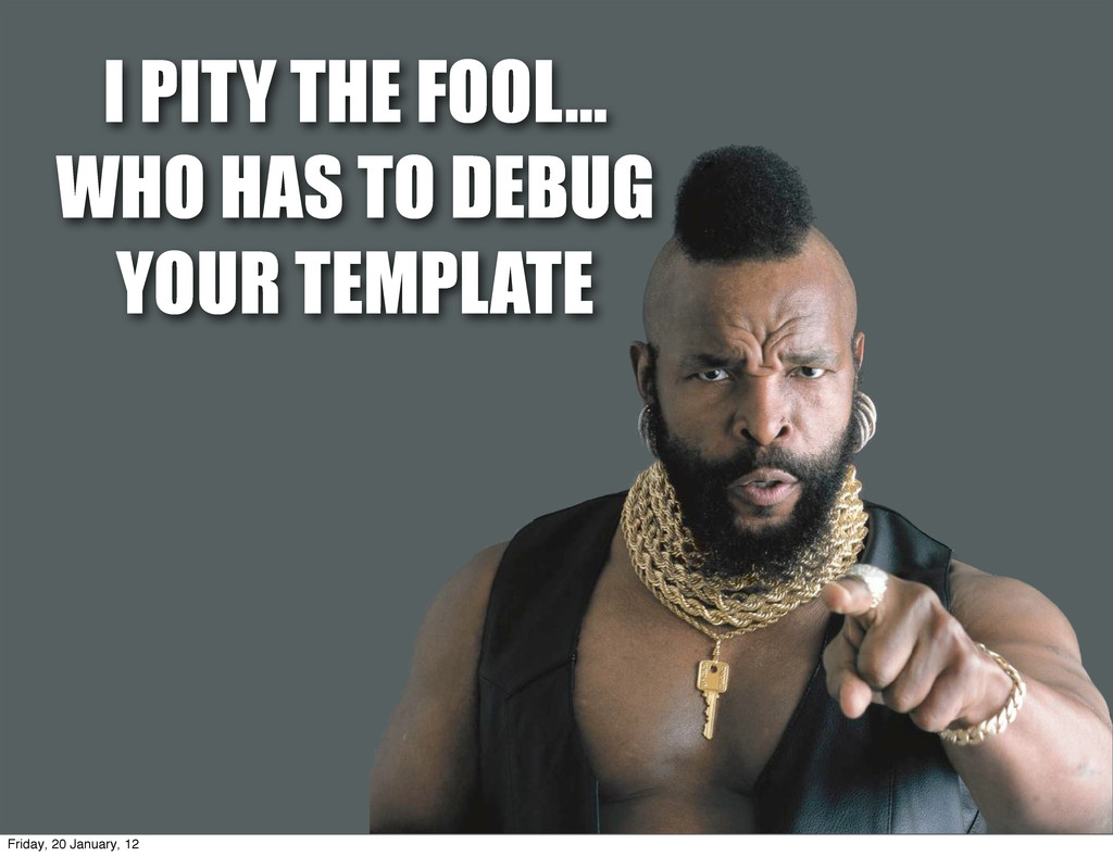 I PITY THE FOOL... WHO HAS TO DEBUG YOUR TEMPLA...