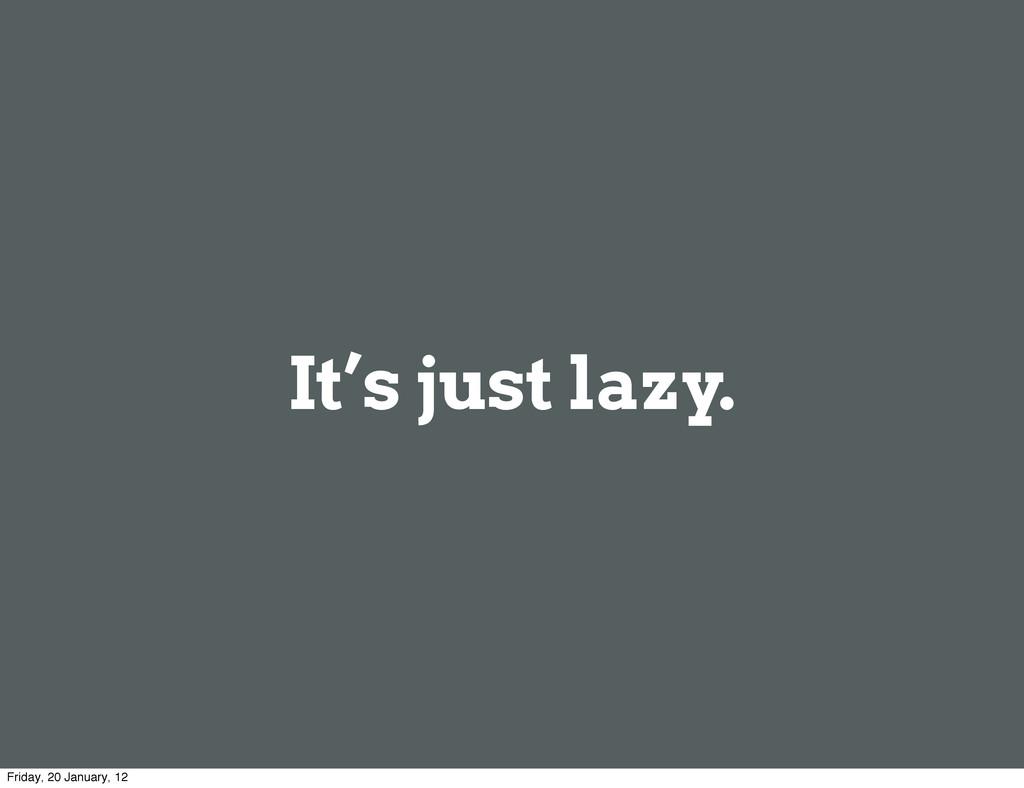 It's just lazy. Friday, 20 January, 12
