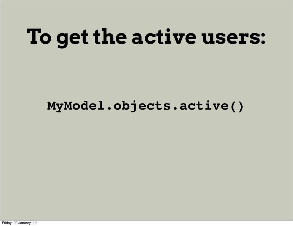 To get the active users: MyModel.objects.active...