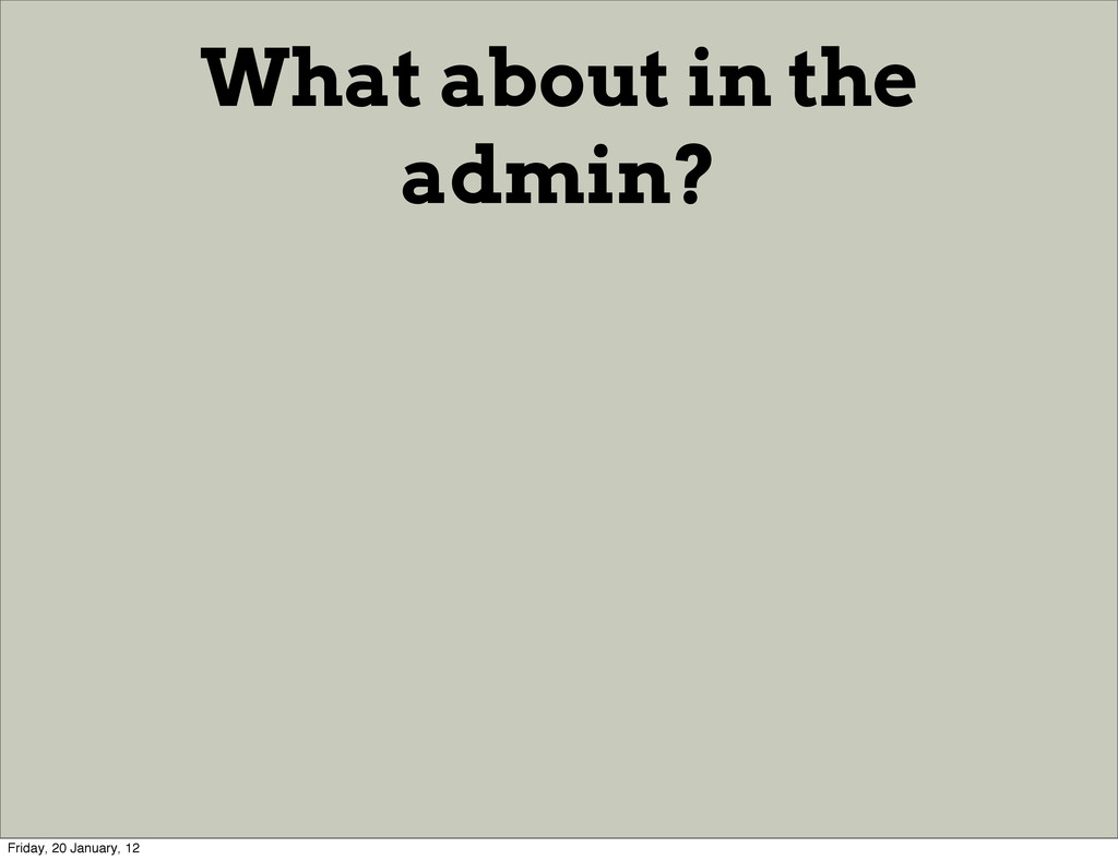 What about in the admin? Friday, 20 January, 12