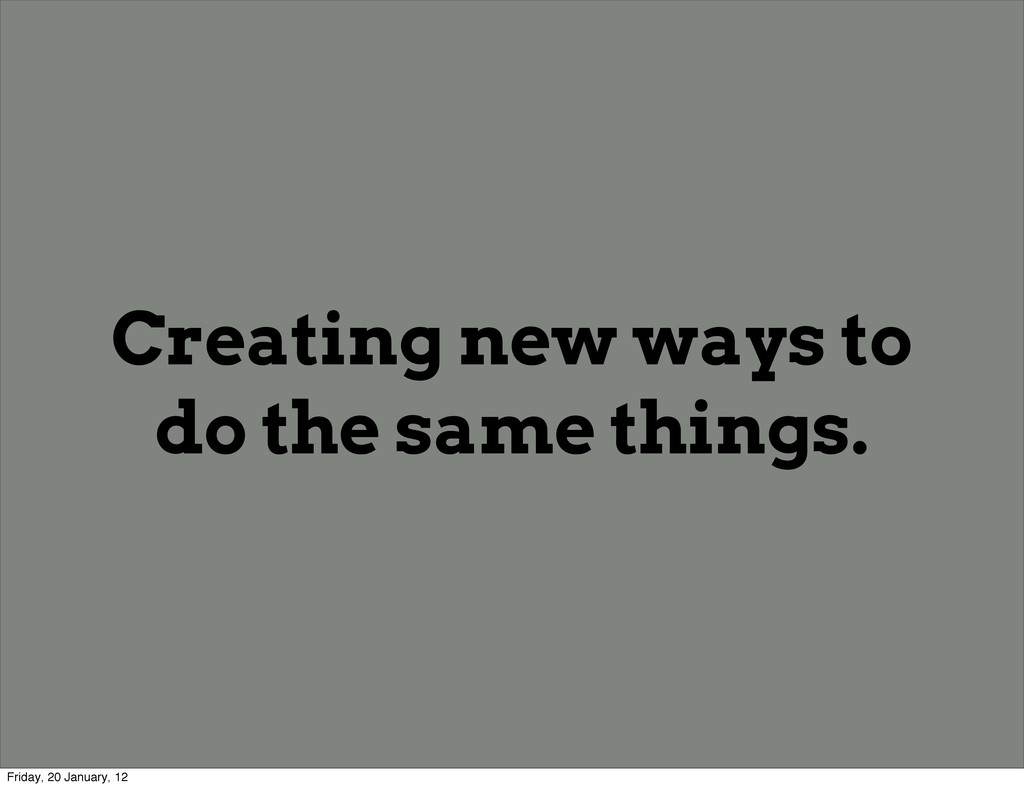 Creating new ways to do the same things. Friday...