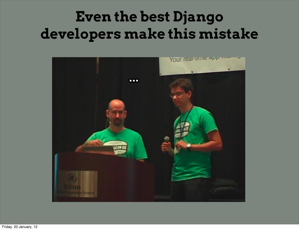 ... ... ... ... Even the best Django developers...